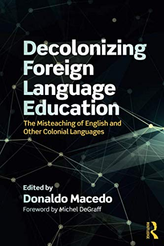 Decolonizing Foreign Language Education: The Misteaching of English and Other Colonial Languages (Series in Critical Narrative)