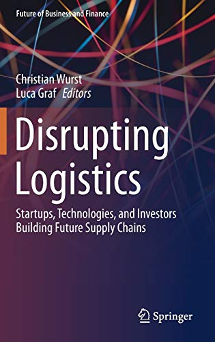 Disrupting Logistics: Startups, Technologies, and Investors Building Future Supply Chains (Future of Business and Finance)