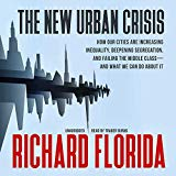 The New Urban Crisis - How Our Cities Are Increasing Inequality, Deepening Segregation, And Failing The Middle Class and What We Can Do About It