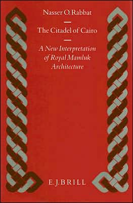 The Citadel of Cairo: A New Interpretation of Royal Mamluk Architecture (Islamic History and Civilization: Studies and Texts)