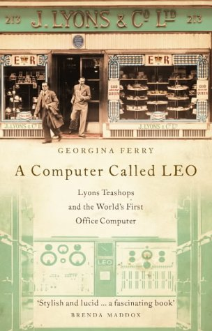 A Computer Called LEO : Lyons Tea Shops and the World's First Office Computer