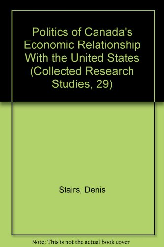 Politics of Canada's Economic Relationship With the United States (Collected Research Studies, 29)