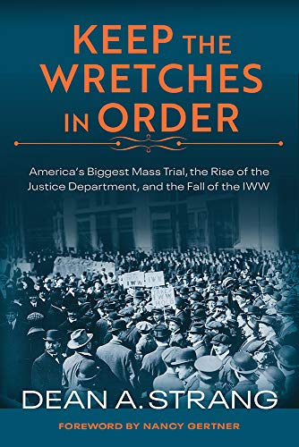 Keep The Wretches In Order: America's Biggest Mass Trial, The Rise Of The Justice Department, And The Fall Of The Iww