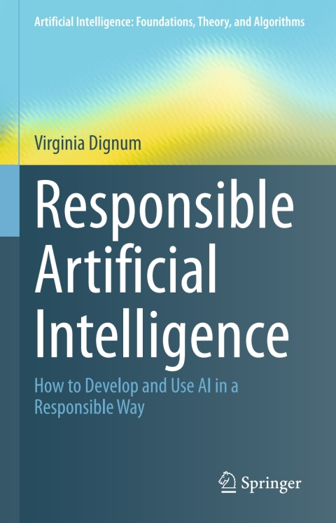 Responsible Artificial Intelligence: How to Develop and Use AI in a Responsible Way (Artificial Intelligence: Foundations, Theory, and Algorithms)
