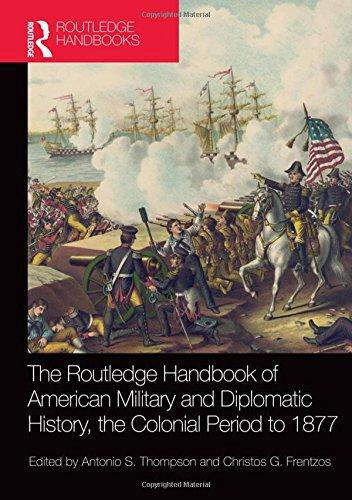 The Routledge handbook of American military and diplomatic history: the Colonial Period to 1877