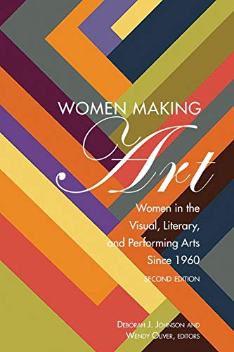 Women Making Art: Women in the Visual, Literary, and Performing Arts Since 1960, Second Edition