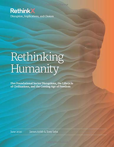 Rethinking Humanity: Five Foundational Sector Disruptions, the Lifecycle of Civilizations, and the Coming Age of Freedom (RethinkX Sector Disruption)