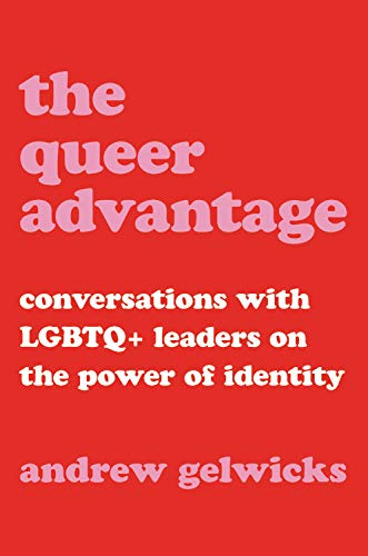 The Queer Advantage: Conversations With Lgbtq+ Leaders On The Power Of Identity