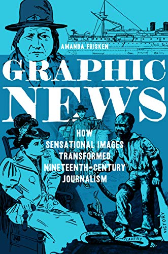 Graphic News: How Sensational Images Transformed Nineteenth-Century Journalism (History of Communication)