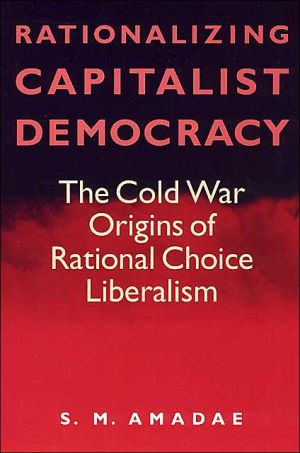 Rationalizing Capitalist Democray: The Cold War origins of Rational Choice Liberalism