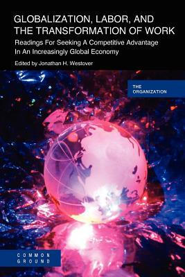 Globalization, Labor & The Transformation Of Work: Readings For Seeking A Competitive Advantage In An Increasingly Global Economy