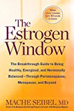 The Estrogen Window : The Breakthrough Guide To Being Healthy, Energized, And Hormonally Balanced -- Through Perimenopause, Menopause, And Beyond