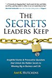 The Secrets Leaders Keep: Insightful Stories And Provocative Questions That Unlock The Hidden Secrets To Winning Big In Business And Life