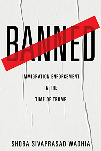 Banned: Immigration Enforcement in the Time of Trump