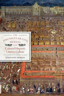 The Spectacular City, Mexico, and Colonial Hispanic Literary Culture (Joe R. and Teresa Lozano Long Series in Latin American and L)