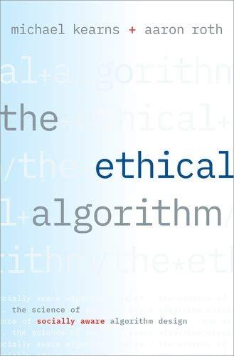 The Ethical Algorithm: The Science of Socially Aware Algorithm Design
