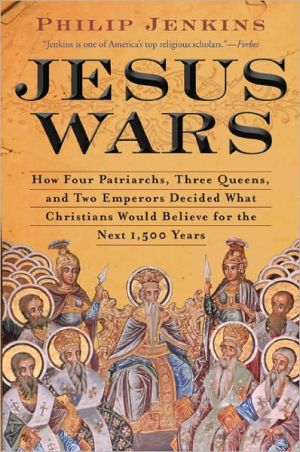 Jesus Wars: How Four Patriarchs, Three Queens, And Two Emperors Decided What Christians Would Believe For The Next 1,500 Years