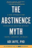The Abstinence Myth: A New Approach For Overcoming Addiction Without Shame, Judgment, Or Rules