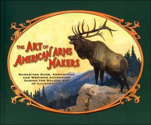 The Art Of American Arms Makers: Marketing Guns, Ammunition And Western Adventure During The Golden Age Of Illustration