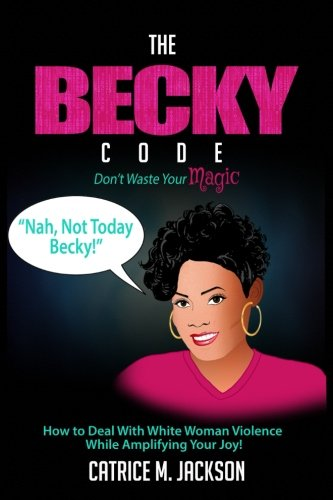 The Becky Code: How To Deal With White Woman Violence While Amplifying Your Joy